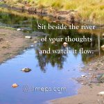 Sit beside the river of your thoughts and watch them flow